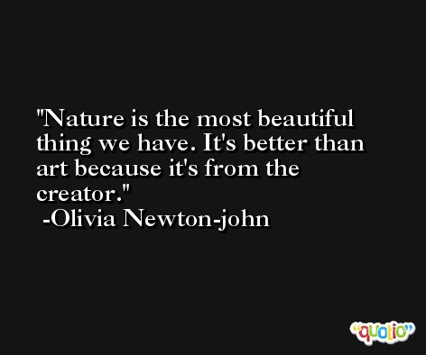 Nature is the most beautiful thing we have. It's better than art because it's from the creator. -Olivia Newton-john