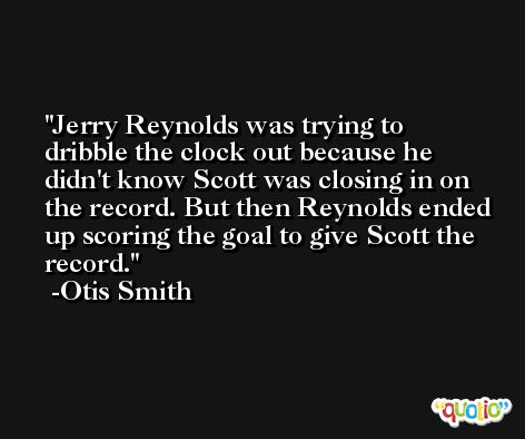 Jerry Reynolds was trying to dribble the clock out because he didn't know Scott was closing in on the record. But then Reynolds ended up scoring the goal to give Scott the record. -Otis Smith