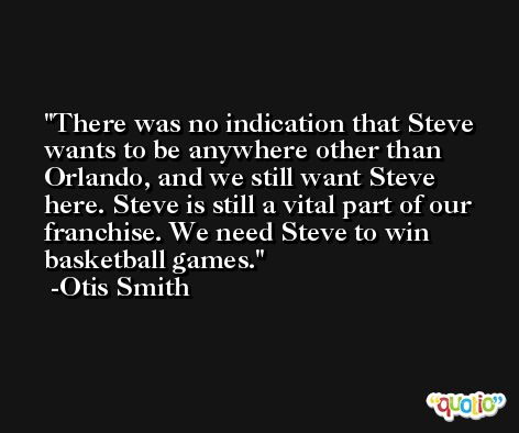 There was no indication that Steve wants to be anywhere other than Orlando, and we still want Steve here. Steve is still a vital part of our franchise. We need Steve to win basketball games. -Otis Smith