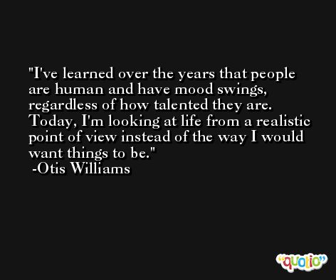 I've learned over the years that people are human and have mood swings, regardless of how talented they are. Today, I'm looking at life from a realistic point of view instead of the way I would want things to be. -Otis Williams