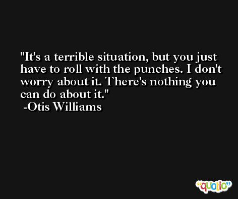 It's a terrible situation, but you just have to roll with the punches. I don't worry about it. There's nothing you can do about it. -Otis Williams