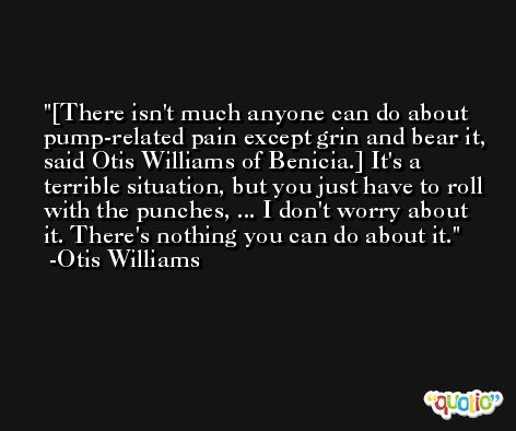 [There isn't much anyone can do about pump-related pain except grin and bear it, said Otis Williams of Benicia.] It's a terrible situation, but you just have to roll with the punches, ... I don't worry about it. There's nothing you can do about it. -Otis Williams
