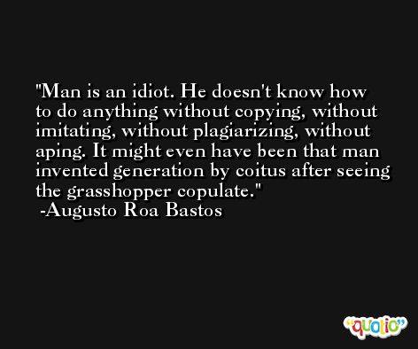 Man is an idiot. He doesn't know how to do anything without copying, without imitating, without plagiarizing, without aping. It might even have been that man invented generation by coitus after seeing the grasshopper copulate. -Augusto Roa Bastos