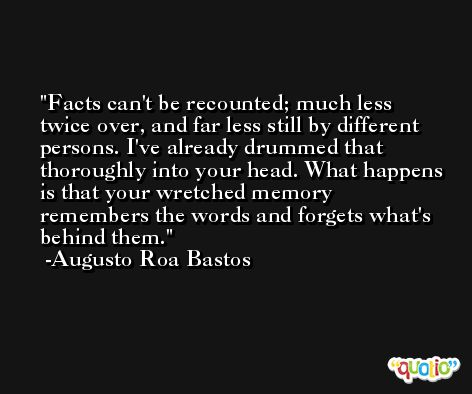 Facts can't be recounted; much less twice over, and far less still by different persons. I've already drummed that thoroughly into your head. What happens is that your wretched memory remembers the words and forgets what's behind them. -Augusto Roa Bastos