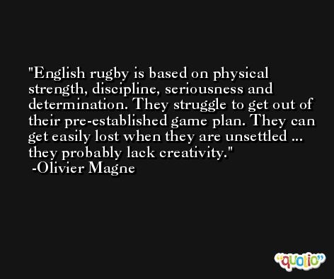 English rugby is based on physical strength, discipline, seriousness and determination. They struggle to get out of their pre-established game plan. They can get easily lost when they are unsettled ... they probably lack creativity. -Olivier Magne