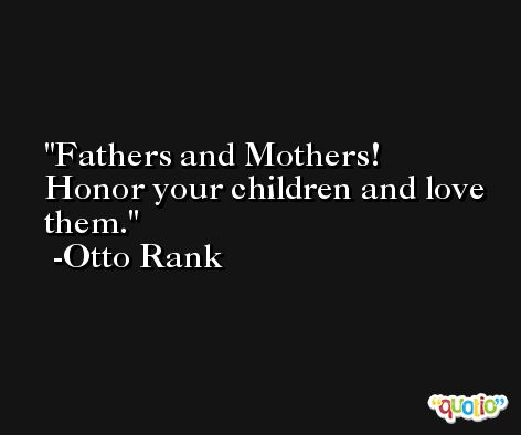 Fathers and Mothers! Honor your children and love them. -Otto Rank