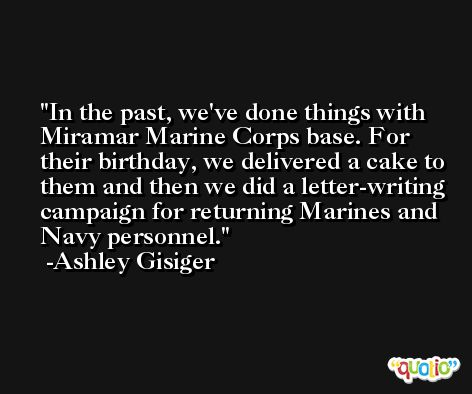 In the past, we've done things with Miramar Marine Corps base. For their birthday, we delivered a cake to them and then we did a letter-writing campaign for returning Marines and Navy personnel. -Ashley Gisiger