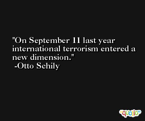 On September 11 last year international terrorism entered a new dimension. -Otto Schily