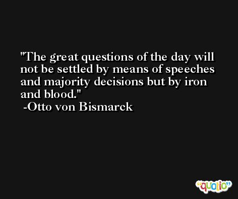 The great questions of the day will not be settled by means of speeches and majority decisions but by iron and blood. -Otto von Bismarck