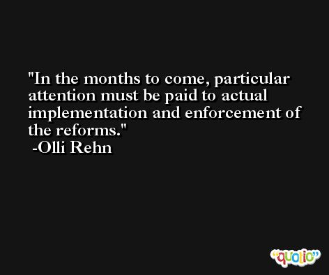In the months to come, particular attention must be paid to actual implementation and enforcement of the reforms. -Olli Rehn