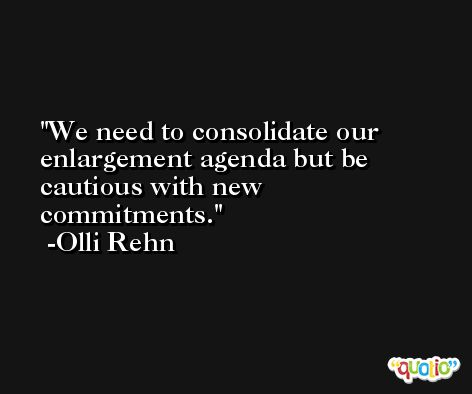 We need to consolidate our enlargement agenda but be cautious with new commitments. -Olli Rehn