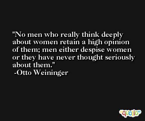 No men who really think deeply about women retain a high opinion of them; men either despise women or they have never thought seriously about them. -Otto Weininger