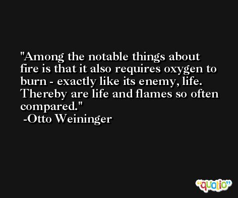 Among the notable things about fire is that it also requires oxygen to burn - exactly like its enemy, life. Thereby are life and flames so often compared. -Otto Weininger