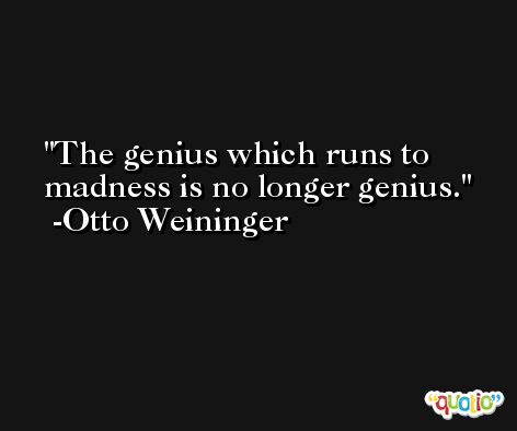 The genius which runs to madness is no longer genius. -Otto Weininger