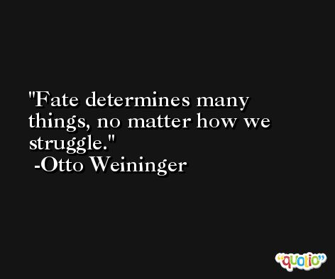 Fate determines many things, no matter how we struggle. -Otto Weininger