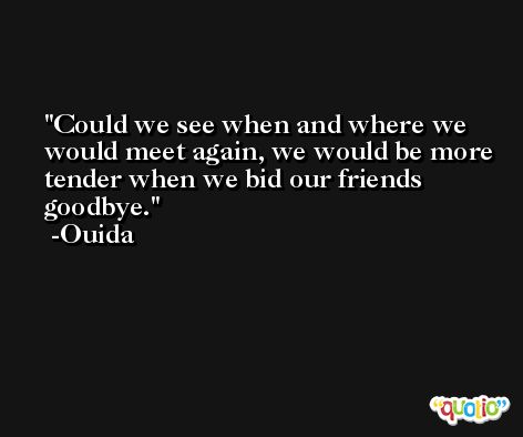 Could we see when and where we would meet again, we would be more tender when we bid our friends goodbye. -Ouida