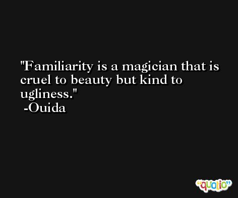 Familiarity is a magician that is cruel to beauty but kind to ugliness. -Ouida
