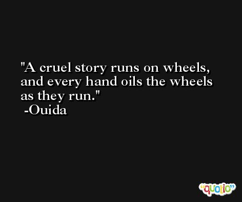 A cruel story runs on wheels, and every hand oils the wheels as they run. -Ouida