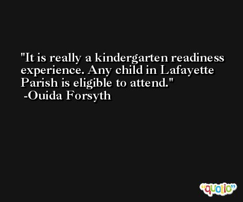 It is really a kindergarten readiness experience. Any child in Lafayette Parish is eligible to attend. -Ouida Forsyth