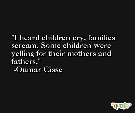 I heard children cry, families scream. Some children were yelling for their mothers and fathers. -Oumar Cisse