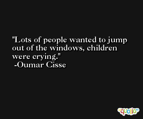 Lots of people wanted to jump out of the windows, children were crying. -Oumar Cisse