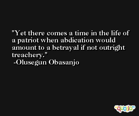 Yet there comes a time in the life of a patriot when abdication would amount to a betrayal if not outright treachery. -Olusegun Obasanjo