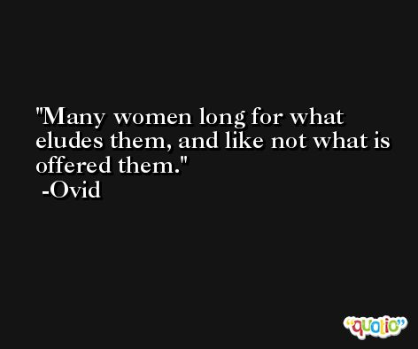 Many women long for what eludes them, and like not what is offered them. -Ovid