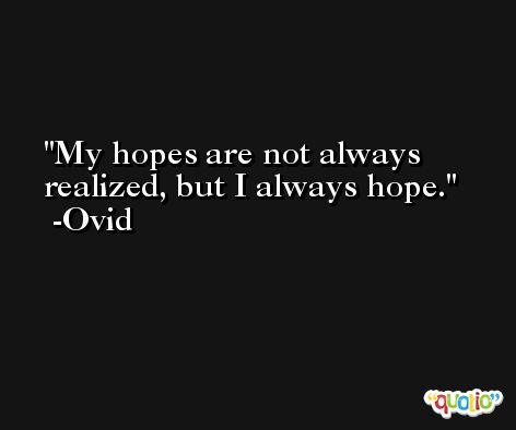 My hopes are not always realized, but I always hope. -Ovid