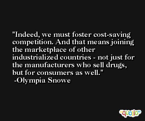 Indeed, we must foster cost-saving competition. And that means joining the marketplace of other industrialized countries - not just for the manufacturers who sell drugs, but for consumers as well. -Olympia Snowe