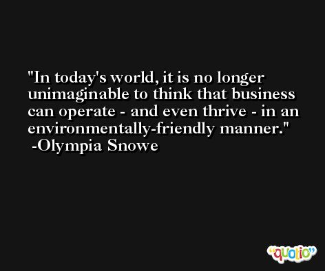 In today's world, it is no longer unimaginable to think that business can operate - and even thrive - in an environmentally-friendly manner. -Olympia Snowe