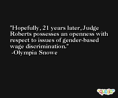 Hopefully, 21 years later, Judge Roberts possesses an openness with respect to issues of gender-based wage discrimination. -Olympia Snowe