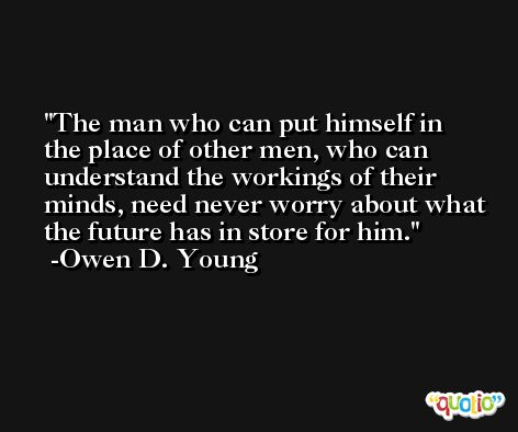 The man who can put himself in the place of other men, who can understand the workings of their minds, need never worry about what the future has in store for him. -Owen D. Young