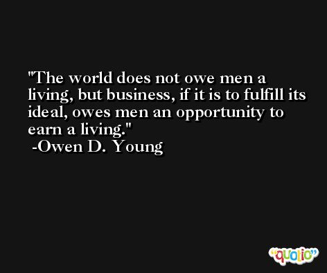 The world does not owe men a living, but business, if it is to fulfill its ideal, owes men an opportunity to earn a living. -Owen D. Young
