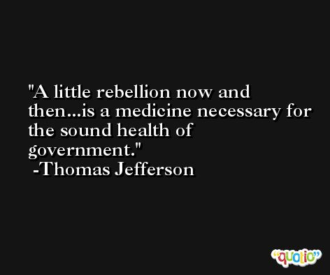 A little rebellion now and then...is a medicine necessary for the sound health of government. -Thomas Jefferson