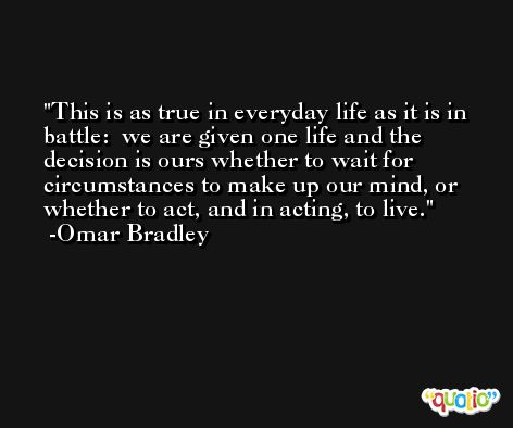 This is as true in everyday life as it is in battle:  we are given one life and the decision is ours whether to wait for circumstances to make up our mind, or whether to act, and in acting, to live. -Omar Bradley