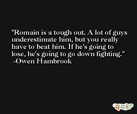 Romain is a tough out. A lot of guys underestimate him, but you really have to beat him. If he's going to lose, he's going to go down fighting. -Owen Hambrook