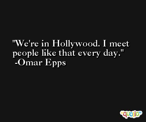 We're in Hollywood. I meet people like that every day. -Omar Epps