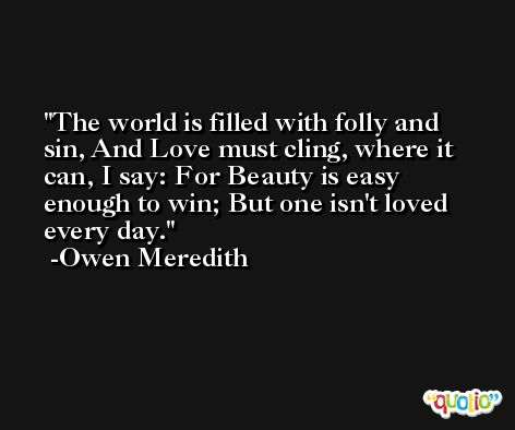 The world is filled with folly and sin, And Love must cling, where it can, I say: For Beauty is easy enough to win; But one isn't loved every day. -Owen Meredith