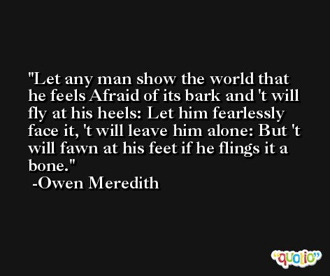 Let any man show the world that he feels Afraid of its bark and 't will fly at his heels: Let him fearlessly face it, 't will leave him alone: But 't will fawn at his feet if he flings it a bone. -Owen Meredith