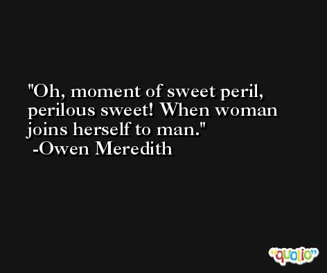 Oh, moment of sweet peril, perilous sweet! When woman joins herself to man. -Owen Meredith