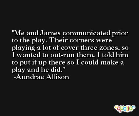 Me and James communicated prior to the play. Their corners were playing a lot of cover three zones, so I wanted to out-run them. I told him to put it up there so I could make a play and he did. -Aundrae Allison