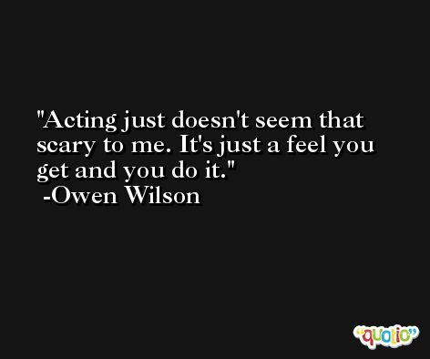 Acting just doesn't seem that scary to me. It's just a feel you get and you do it. -Owen Wilson