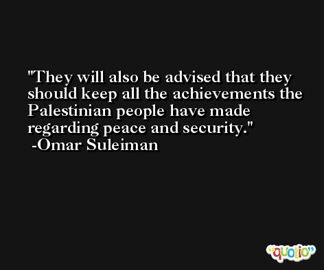 They will also be advised that they should keep all the achievements the Palestinian people have made regarding peace and security. -Omar Suleiman