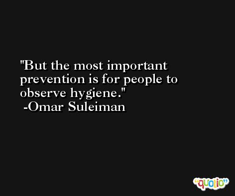 But the most important prevention is for people to observe hygiene. -Omar Suleiman
