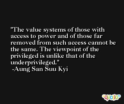 The value systems of those with access to power and of those far removed from such access cannot be the same. The viewpoint of the privileged is unlike that of the underprivileged. -Aung San Suu Kyi