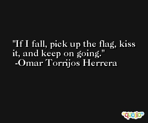 If I fall, pick up the flag, kiss it, and keep on going. -Omar Torrijos Herrera