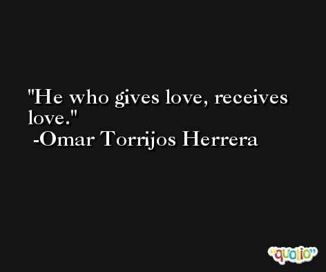 He who gives love, receives love. -Omar Torrijos Herrera