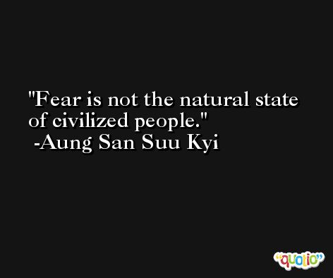 Fear is not the natural state of civilized people. -Aung San Suu Kyi