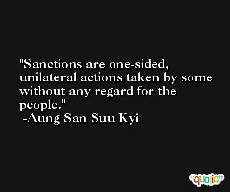 Sanctions are one-sided, unilateral actions taken by some without any regard for the people. -Aung San Suu Kyi