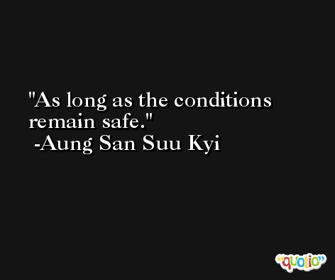 As long as the conditions remain safe. -Aung San Suu Kyi